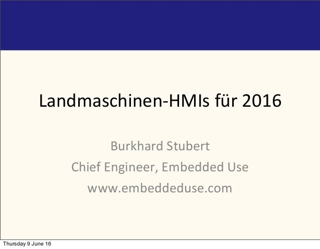 Landmaschinen-HMIs	für	2016 Burkhard	Stubert Chief	Engineer,	Embedded	Use www.embeddeduse.com Thursday 9 June 16