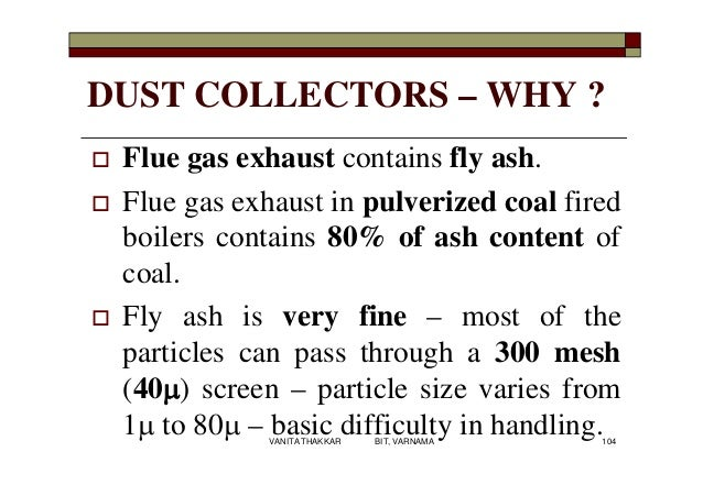 DUST COLLECTORS – WHY ?  Flue gas exhaust contains fly ash.  Flue gas exhaust in pulverized coal fired boilers contains ...