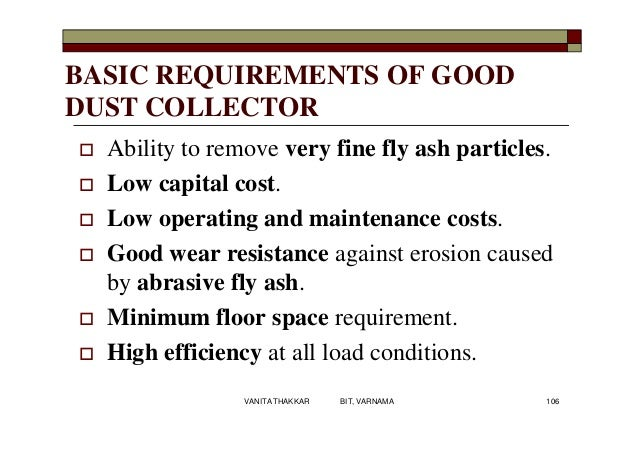 BASIC REQUIREMENTS OF GOOD DUST COLLECTOR  Ability to remove very fine fly ash particles.  Low capital cost.  Low opera...