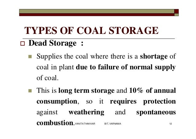 TYPES OF COAL STORAGE  Dead Storage :  Supplies the coal where there is a shortage of coal in plant due to failure of no...