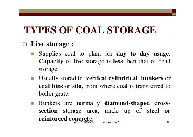 TYPES OF COAL STORAGE  Live storage :  Supplies coal to plant for day to day usage. Capacity of live storage is less the...