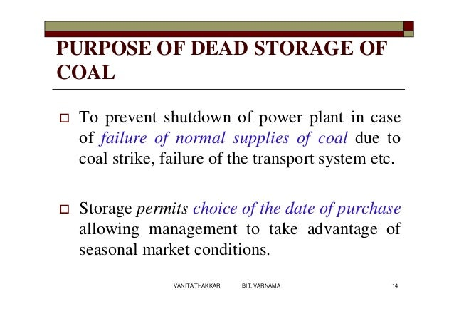 PURPOSE OF DEAD STORAGE OF COAL  To prevent shutdown of power plant in case of failure of normal supplies of coal due to ...