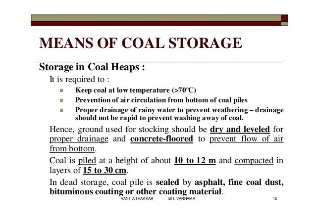 MEANS OF COAL STORAGE Storage in Coal Heaps : It is required to :  Keep coal at low temperature (>70ºC)  Prevention of a...