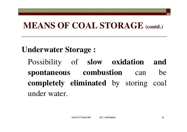 MEANS OF COAL STORAGE (contd.) Underwater Storage : Possibility of slow oxidation and spontaneous combustion can be comple...