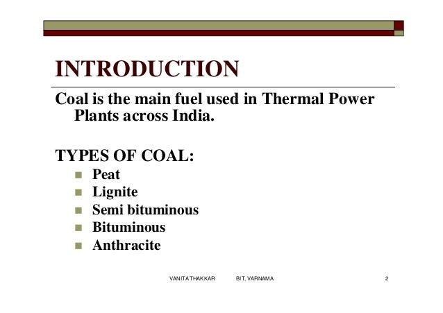 Coal is the main fuel used in Thermal Power Plants across India. TYPES OF COAL:  Peat  Lignite  Semi bituminous  Bitum...