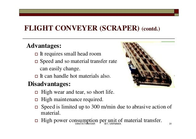 FLIGHT CONVEYER (SCRAPER) (contd.) Advantages:  It requires small head room  Speed and so material transfer rate can eas...