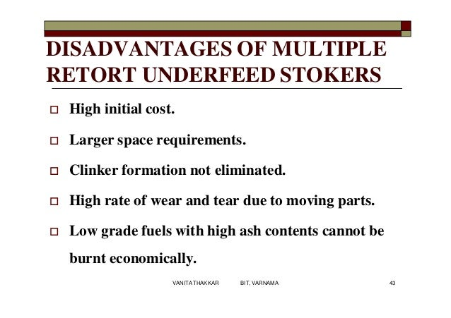 DISADVANTAGES OF MULTIPLE RETORT UNDERFEED STOKERS  High initial cost.  Larger space requirements.  Clinker formation n...