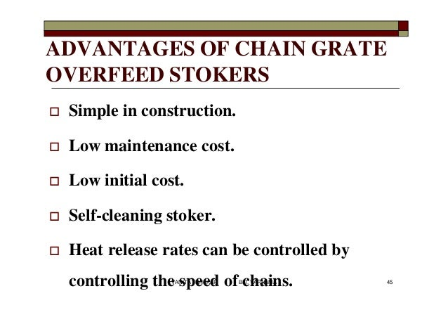 ADVANTAGES OF CHAIN GRATE OVERFEED STOKERS  Simple in construction.  Low maintenance cost.  Low initial cost.  Self-cl...