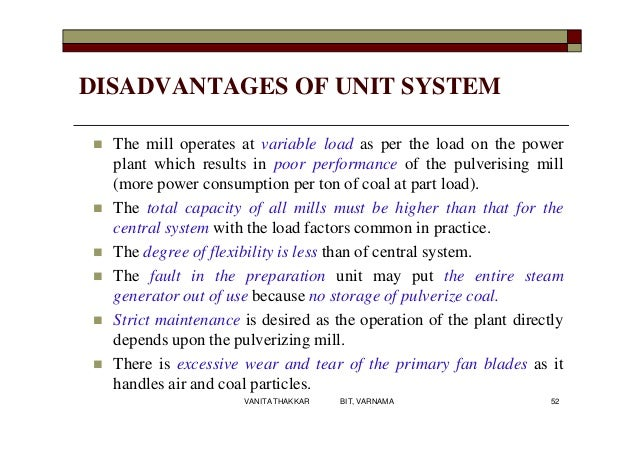 DISADVANTAGES OF UNIT SYSTEM  The mill operates at variable load as per the load on the power plant which results in poor...