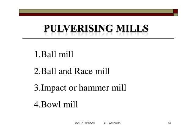 1.Ball mill 2.Ball and Race mill 3.Impact or hammer mill 4.Bowl mill 59VANITA THAKKAR BIT, VARNAMA