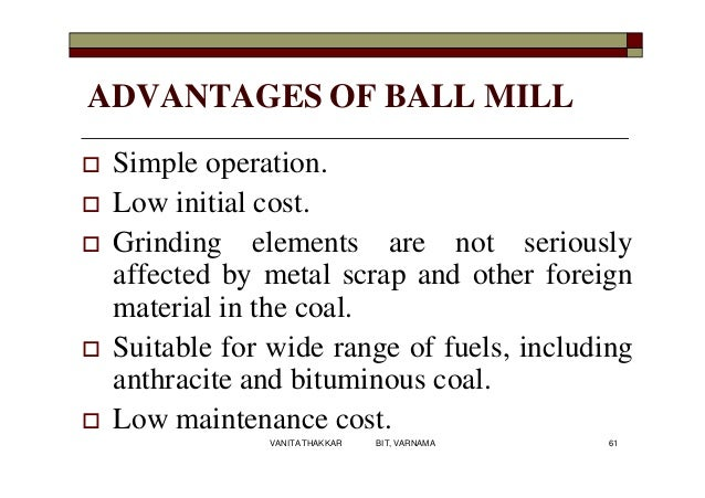 ADVANTAGES OF BALL MILL  Simple operation.  Low initial cost.  Grinding elements are not seriously affected by metal sc...