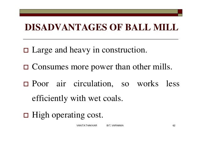 DISADVANTAGES OF BALL MILL  Large and heavy in construction.  Consumes more power than other mills.  Poor air circulati...