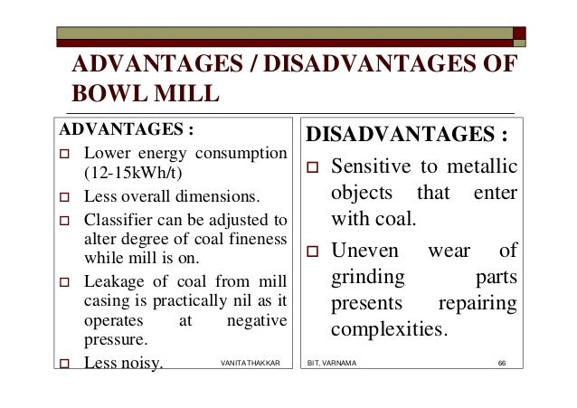 ADVANTAGES / DISADVANTAGES OF BOWL MILL ADVANTAGES :  Lower energy consumption (12-15kWh/t)  Less overall dimensions.  ...