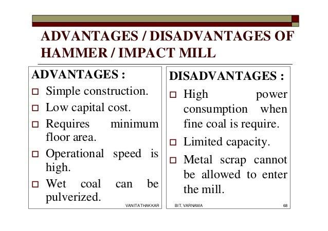 ADVANTAGES / DISADVANTAGES OF HAMMER / IMPACT MILL ADVANTAGES :  Simple construction.  Low capital cost.  Requires mini...