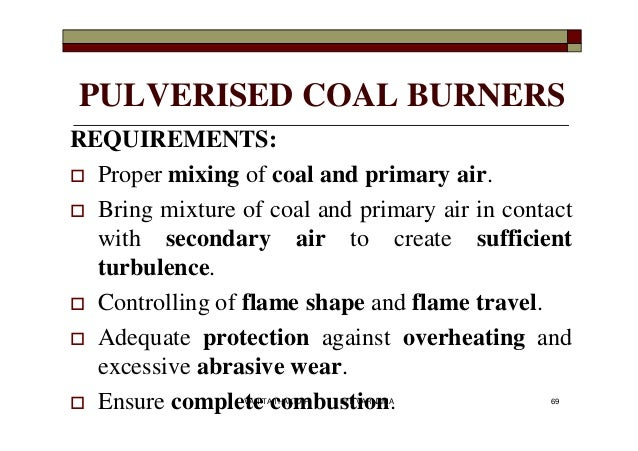 PULVERISED COAL BURNERS REQUIREMENTS:  Proper mixing of coal and primary air.  Bring mixture of coal and primary air in ...