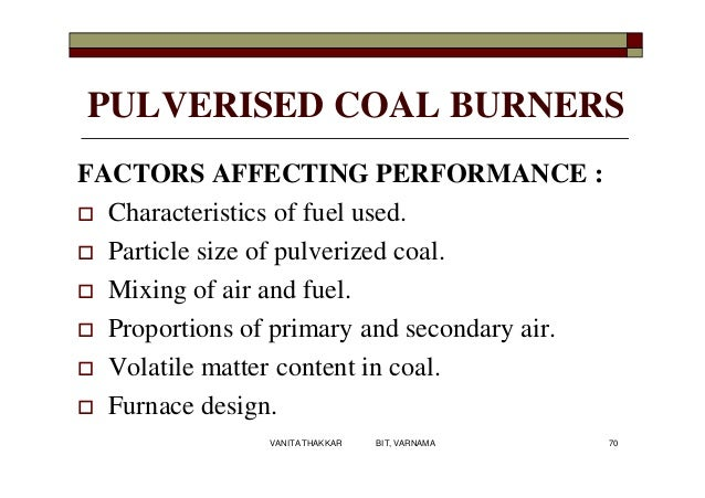 PULVERISED COAL BURNERS FACTORS AFFECTING PERFORMANCE :  Characteristics of fuel used.  Particle size of pulverized coal...