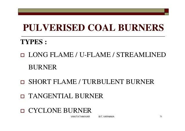 PULVERISED COAL BURNERS TYPES :  LONG FLAME / U-FLAME / STREAMLINED BURNER  SHORT FLAME / TURBULENT BURNER  TANGENTIAL ...