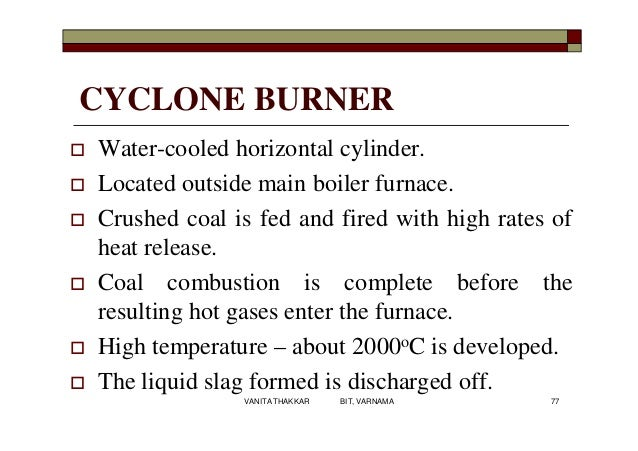 CYCLONE BURNER  Water-cooled horizontal cylinder.  Located outside main boiler furnace.  Crushed coal is fed and fired ...