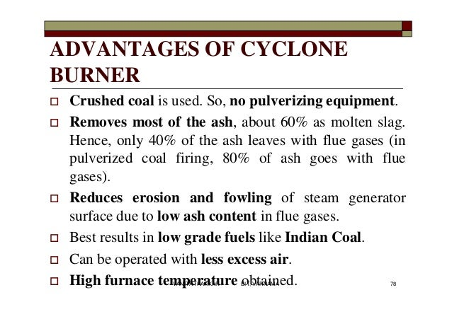 ADVANTAGES OF CYCLONE BURNER  Crushed coal is used. So, no pulverizing equipment.  Removes most of the ash, about 60% as...