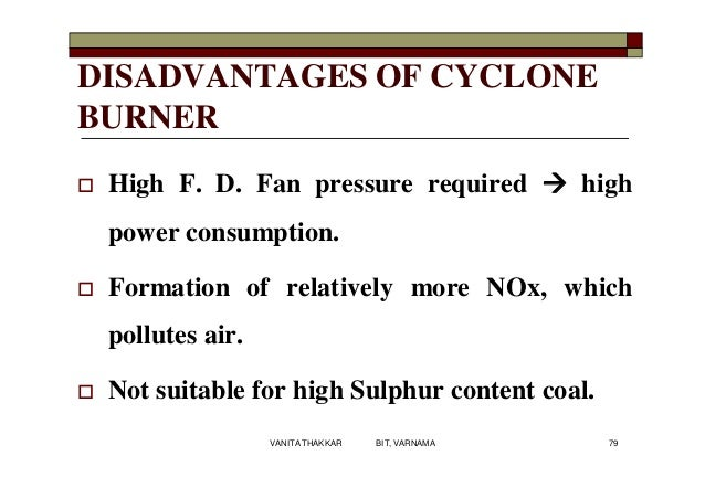 DISADVANTAGES OF CYCLONE BURNER  High F. D. Fan pressure required  high power consumption.  Formation of relatively mor...