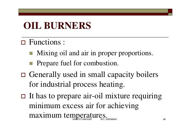 OIL BURNERS  Functions :  Mixing oil and air in proper proportions.  Prepare fuel for combustion.  Generally used in s...
