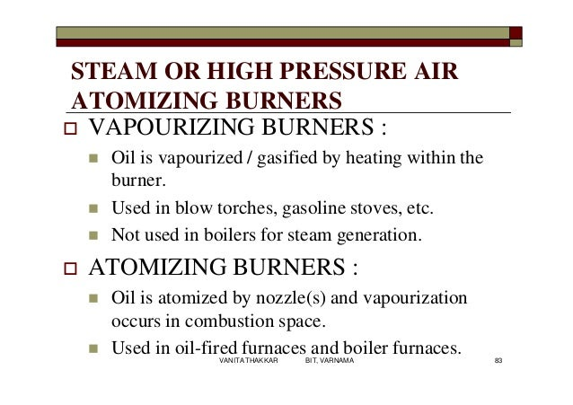 STEAM OR HIGH PRESSURE AIR ATOMIZING BURNERS  VAPOURIZING BURNERS :  Oil is vapourized / gasified by heating within the ...