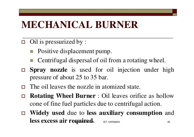 MECHANICAL BURNER  Oil is pressurized by :  Positive displacement pump.  Centrifugal dispersal of oil from a rotating w...