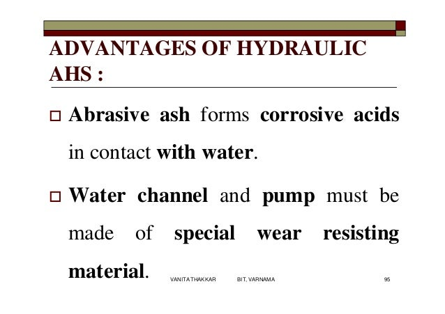 ADVANTAGES OF HYDRAULIC AHS :  Abrasive ash forms corrosive acids in contact with water.  Water channel and pump must be...