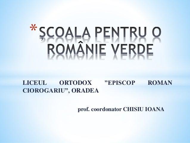"LICEUL ORTODOX ""EPISCOP ROMAN CIOROGARIU"", ORADEA prof. coordonator CHISIU IOANA *"