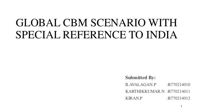 GLOBAL CBM SCENARIO WITH SPECIAL REFERENCE TO INDIA Submitted By: ILAVALAGAN.P :R770214010 KARTHIKKUMAR.N :R770214011 KIRA...