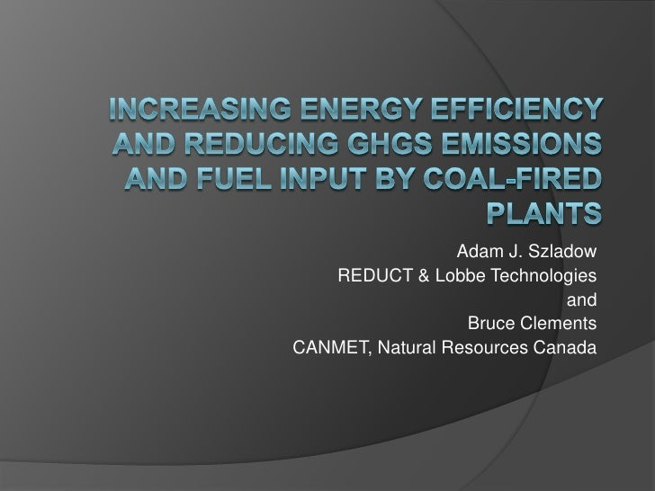 Increasing Energy Efficiency and Reducing GHGs Emissions and Fuel input by Coal-Fired Plants<br />Adam J. Szladow<br />RED...