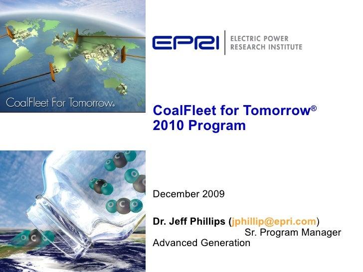 CoalFleet for Tomorrow ®  2010 Program December 2009 Dr. Jeff Phillips ( [email_address] )  Sr. Program Manager Advanced G...