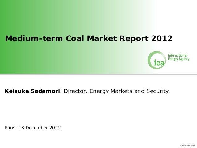 Medium-term Coal Market Report 2012Keisuke Sadamori. Director, Energy Markets and Security.Paris, 18 December 2012        ...