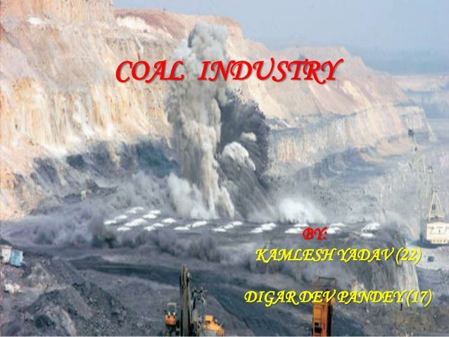 COAL INDUSTRY BY: KAMLESH YADAV (22) DIGAR DEV PANDEY (17)