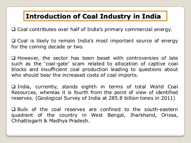 study of coal sector in india Coal is the main commercial energy fuel in india, amounting to 61% of installed electrical capacity in july 2016 india's ministry of coal estimates the country has proved coal reserves at 1259 billion tonnes and coal resources at 301 billion tonnes however indian coal is of low quality as it has a high ash content.