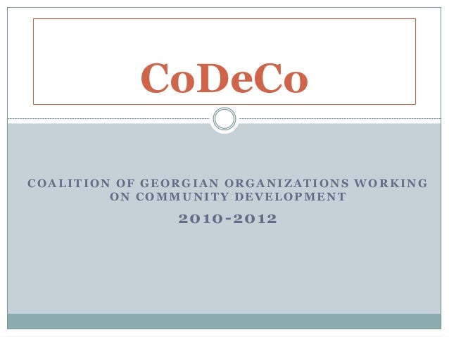 COALITION OF GEORGIAN ORGANIZATIONS WORKINGON COMMUNITY DEVELOPMENT2010-2012CoDeCo
