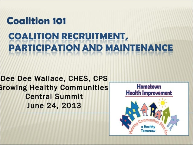 Coalition 101 Dee Dee Wallace, CHES, CPS Growing Healthy Communities Central Summit June 24, 2013