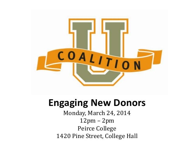 Engaging New Donors Monday, March 24, 2014 12pm – 2pm Peirce College 1420 Pine Street, College Hall