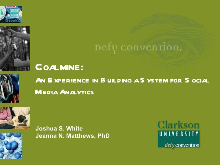 Coalmine:An E xperience in B uilding a S ystem for S ocialMedia AnalyticsJoshua S. WhiteJeanna N. Matthews, PhD