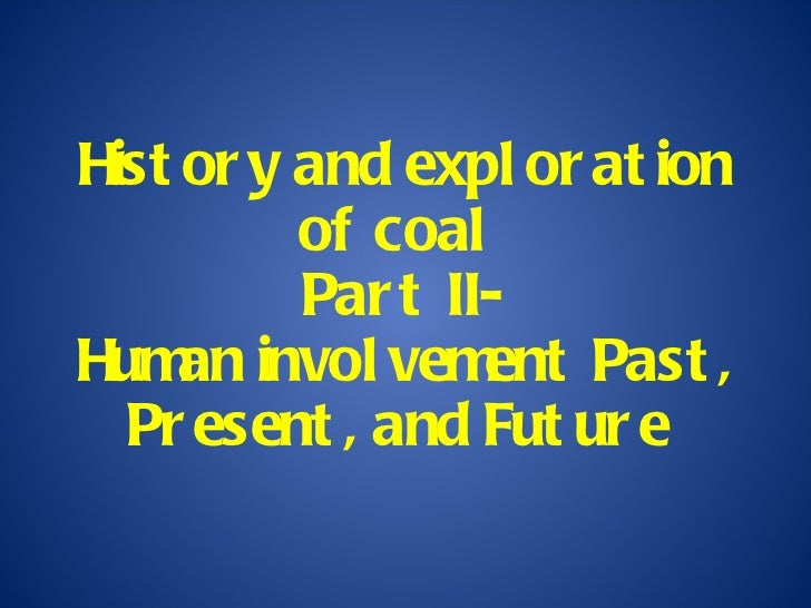 History and exploration of coal  Part II- Human involvement Past, Present, and Future