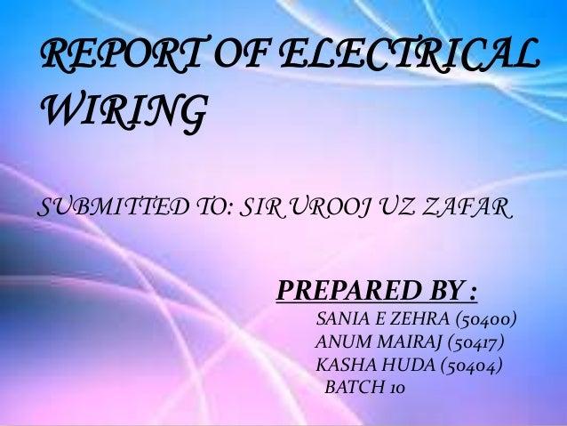 REPORT OF ELECTRICALWIRINGSUBMITTED TO: SIR UROOJ UZ ZAFARPREPARED BY :SANIA E ZEHRA (50400)ANUM MAIRAJ (50417)KASHA HUDA ...