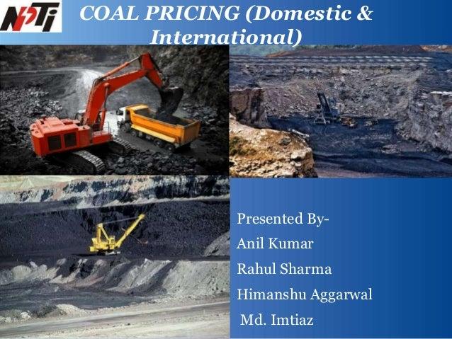 Presented By-Anil KumarRahul SharmaHimanshu AggarwalMd. ImtiazCOAL PRICING (Domestic &International)