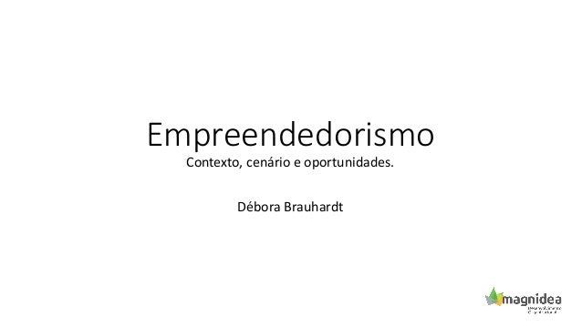 Empreendedorismo Contexto, cenário e oportunidades. Débora Brauhardt