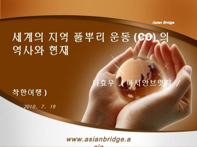 세계의 지역 풀뿌리 운동 (CO) 의 역사와 현재 나효우 ( 아시안브릿지 / 착한여행 ) 2010. 7. 19 Asian Bridge www.asianbridge.a