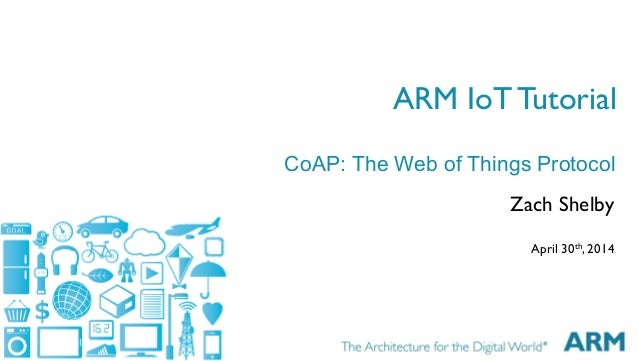 1 ARM IoT Tutorial Zach Shelby April 30th, 2014 CoAP: The Web of Things Protocol