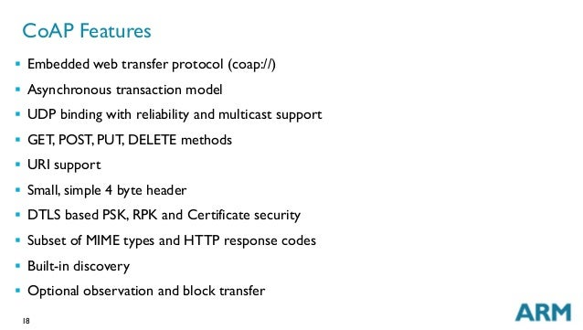 18 CoAP Features § Embedded web transfer protocol (coap://) § Asynchronous transaction model § UDP binding with reli...