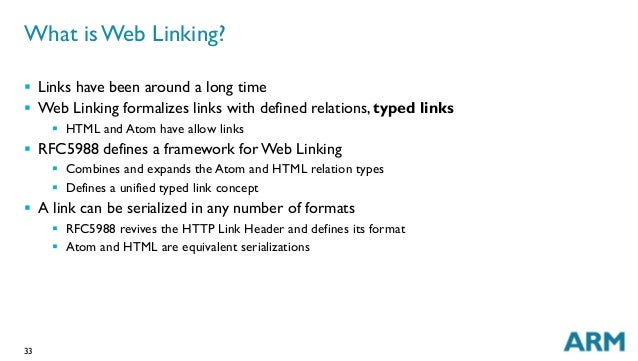 33 What is Web Linking? § Links have been around a long time § Web Linking formalizes links with defined relations, ty...