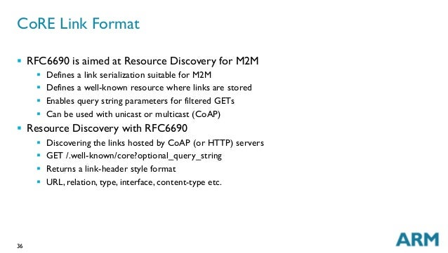 36 CoRE Link Format § RFC6690 is aimed at Resource Discovery for M2M § Defines a link serialization suitable for M2M §...
