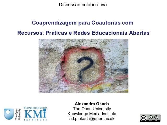 Discussão colaborativa     Coaprendizagem para Coautorias comRecursos, Práticas e Redes Educacionais Abertas              ...