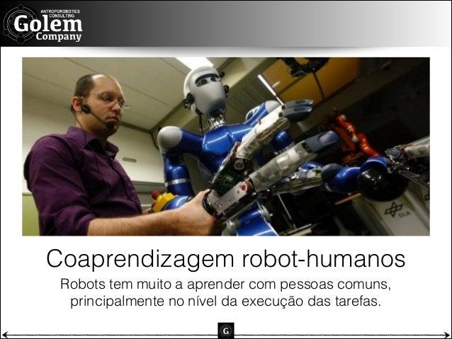Coaprendizagem robot-humanos Robots tem muito a aprender com pessoas comuns,  principalmente no nível da execução das tar...